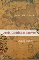 Cumin, Camels, and Caravans - A Spice Odyssey ebook by Gary Paul Nabhan