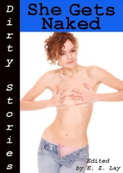 Dirty Stories: She Gets Naked, Erotic Tales ebook by E. Z. Lay
