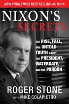 Nixon's Secrets - The Rise, Fall, and Untold Truth about the President, Watergate, and the Pardon ebook by Roger Stone, Mike Colapietro