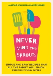 Never Mind the Sprouts - Simple and Easy Food That All the Family Will Enjoy...Especially Fussy Eaters ebook by Alastair Williams,Claire Plimmer