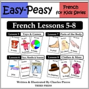 French Lessons 5-8: Toys/Games, Months/Days/Seasons, Parts of the Body, Clothes ebook by Charles Pierre