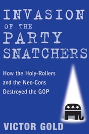 Invasion of the Party Snatchers - How the Holy-Rollers and the Neo-Cons Destroyed the GOP ebook by Victor Gold