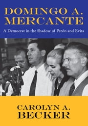 Domingo A. Mercante - A Democrat in the Shadow of Perón and Evita ebook by Carolyn A. Becker