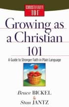 Growing as a Christian 101 - A Guide to Stronger Faith in Plain Language ebook by Bruce Bickel, Stan Jantz