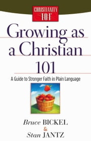 Growing as a Christian 101 - A Guide to Stronger Faith in Plain Language ebook by Bruce Bickel,Stan Jantz