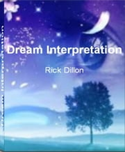 Dream Interpretation - A Dictionary and Guide for Interpreting Dreams of Teeth, Dreams of Being Chased, Dreams of Falling, Dreaming of Failing a Test, Types of Dreams, Facts about Dreams ebook by Rick Dillon
