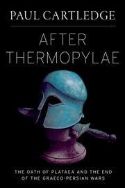 After Thermopylae: The Oath of Plataea and the End of the Graeco-Persian Wars - The Oath of Plataea and the End of the Graeco-Persian Wars ebook by Paul Cartledge