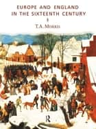 Europe and England in the Sixteenth Century ebook by T.A. Morris
