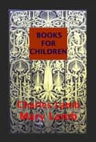 BOOKS FOR CHILDREN From SHAKESPEAR Tales Anthologies ebook by CHARLES AND MARY LAMB