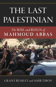 The Last Palestinian - The Rise and Reign of Mahmoud Abbas ebook by Grant Rumley,Amir Tibon