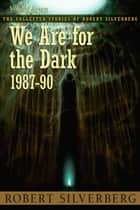 We Are for the Dark: The Collected Stories of Robert Silverberg, Volume Seven ebook by Robert Silverberg