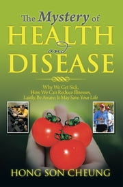 The Mystery of Health and Disease - Why We Get Sick, How We Can Reduce Illnesses Lastly, Be Aware; It May Save Your Life ebook by Hong Son Cheung