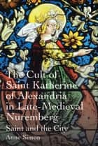 The Cult of Saint Katherine of Alexandria in Late-Medieval Nuremberg ebook by Anne Simon