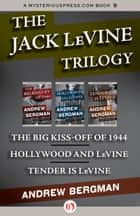 The Jack LeVine Trilogy: The Big Kiss-Off of 1944, Hollywood and LeVine, and Tender Is LeVine ebook by Andrew Bergman