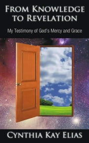 From Knowledge to Revelation - My Testimony of God's Mercy and Grace ebook by Cynthia Kay Elias