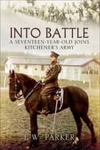 Into Battle - A Seventeen-Year-Old Joins Kitchener's Army ebook by E.W. Parker