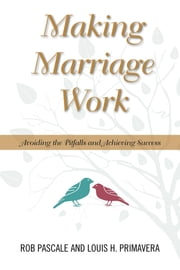 Making Marriage Work - Avoiding the Pitfalls and Achieving Success ebook by Rob Pascale,Louis H. Primavera