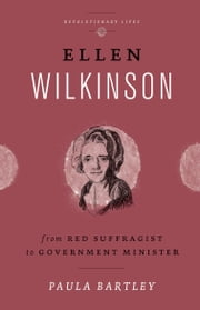 Ellen Wilkinson - From Red Suffragist to Government Minister ebook by Paula Bartley