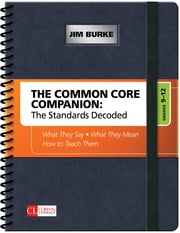 The Common Core Companion: The Standards Decoded, Grades 9-12 - What They Say, What They Mean, How to Teach Them ebook by James (Jim) R. (Robert) Burke