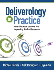 Deliverology in Practice - How Education Leaders Are Improving Student Outcomes ebook by Sir Michael Barber,Nickolas (Nick) C. Rodriguez,Ellyn Artis