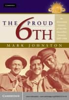 The Proud 6th - An Illustrated History of the 6th Australian Division 1939–1946 ebook by Mark Johnston