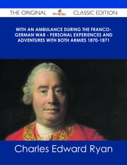 With an Ambulance During the Franco-German War - Personal Experiences and Adventures with Both Armies 1870-1871 - The Original Classic Edition ebook by Charles Edward Ryan