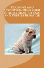 Training and Understanding your Chinese Shar-Pei Dog and Puppies Behavior ebook by Vince Stead