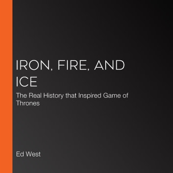 Iron, Fire and Ice - The Real History that Inspired Game of Thrones audiobook by Ed West