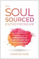 The Soul-Sourced Entrepreneur - An Unconventional Success Plan for the Highly Creative, Secretly Sensitive, and Wildly Ambitious ebook by Christine Kane