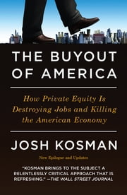 The Buyout of America - How Private Equity Is Destroying Jobs and Killing the American Economy ebook by Josh Kosman