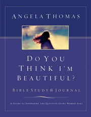 Do You Think I'm Beautiful? - A Guide to Answering the Question Every Woman Asks ebook by Angela Thomas