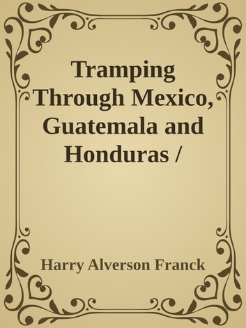 Tramping Through Mexico, Guatemala and Honduras / Being the Random Notes of an Incurable Vagabond ebook by Harry Alverson Franck