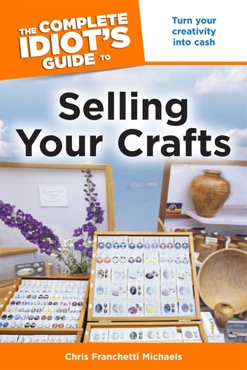 The Complete Idiot's Guide to Selling Your Crafts - Turn Your Creativity into Cash eBook by Chris Franchetti Michaels