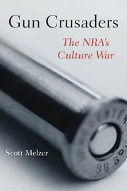 Gun Crusaders - The NRA's Culture War ebook by Scott Melzer