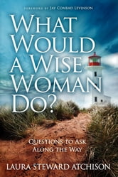 What Would a Wise Woman Do? - Questions to Ask Along the Way ebook by Laura Steward Atchison