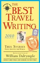 The Best Travel Writing 2010 - True Stories from Around the World ebook by James O'Reilly, Larry Habegger, Sean O'Reilly,...