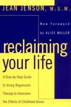 Reclaiming Your Life - A Step-by-Step Guide to Using Regression Therapy Overcome Effects Childhood Abus e ebook by Jean J. Jenson, Alice Miller