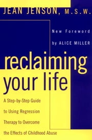 Reclaiming Your Life - A Step-by-Step Guide to Using Regression Therapy Overcome Effects Childhood Abus e ebook by Jean J. Jenson,Alice Miller