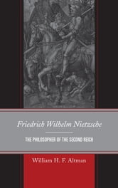 Friedrich Wilhelm Nietzsche - The Philosopher of the Second Reich ebook by William H. F. Altman