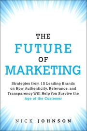 The Future of Marketing - Strategies from 15 Leading Brands on How Authenticity, Relevance, and Transparency Will Help You Survive the Age of the Customer ebook by Nicholas Johnson