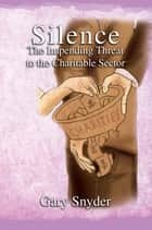 Silence The Impending Threat to the Charitable Sector ebook by Gary Snyder