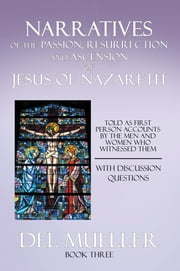 Narratives of the Passion, Resurrection and Ascension of Jesus of Nazareth - Book Three ebook by Del Mueller