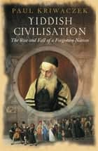 Yiddish Civilisation - The Rise and Fall of a Forgotten Nation ebook by Paul Kriwaczek