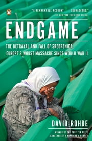 Endgame - The Betrayal and Fall of Srebrenica, Europe's Worst Massacre Since World War II ebook by David Rohde