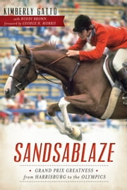 Sandsablaze - Grand Prix Greatness from Harrisburg to the Olympics ebook by Kimberly Gatto