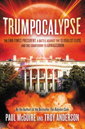 Trumpocalypse - The End-Times President, a Battle Against the Globalist Elite, and the Countdown to Armageddon ebook by Paul McGuire,Troy Anderson