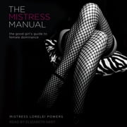 The Mistress Manual - The Good Girl's Guide to Female Dominance audiobook by Mistress Lorelei Powers