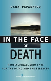 In the Face of Death - Professionals Who Care for the Dying and the Bereaved ebook by PhD Danai Papadatou