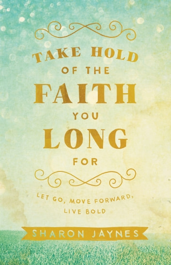 Take Hold of the Faith You Long For - Let Go, Move Forward, Live Bold ebook by Sharon Jaynes