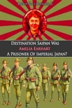 Destination Saipan Was Amelia Earhart A Prisoner Of Imperial Japan? ebook by Robert Grey Reynolds Jr